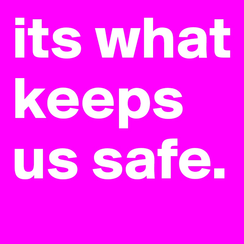 its what keeps us safe.