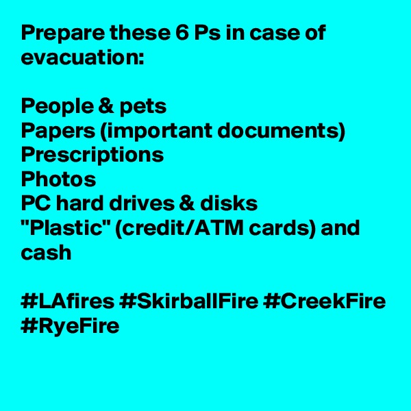 "Prepare these 6 Ps in case of evacuation:  People & pets Papers (important documents) Prescriptions Photos PC hard drives & disks ""Plastic"" (credit/ATM cards) and cash  #LAfires #SkirballFire #CreekFire #RyeFire"