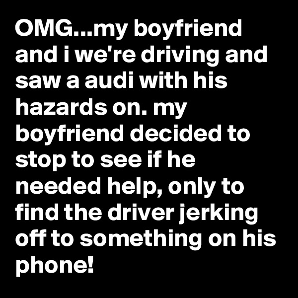 OMG...my boyfriend and i we're driving and saw a audi with his hazards on. my boyfriend decided to stop to see if he needed help, only to find the driver jerking off to something on his phone!