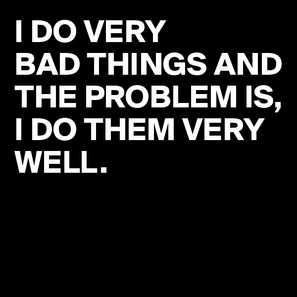 I DO VERY  BAD THINGS AND  THE PROBLEM IS,  I DO THEM VERY WELL.