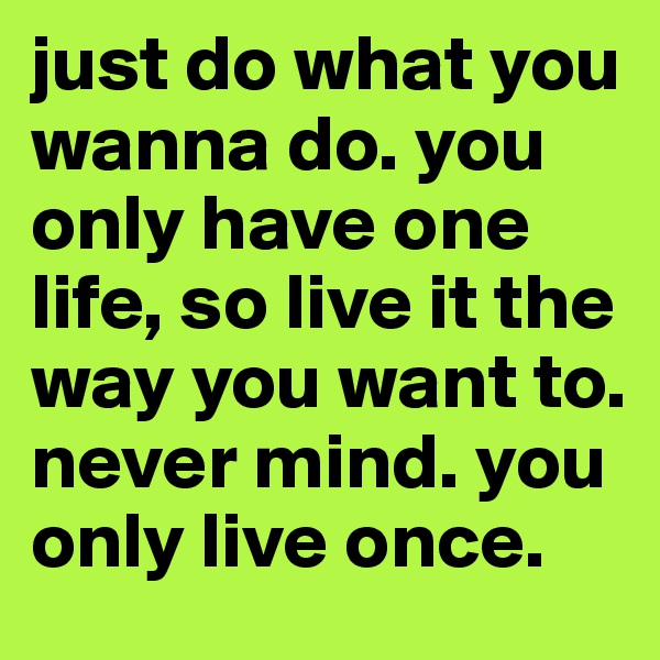 just do what you wanna do. you only have one life, so live it the way you want to. never mind. you only live once.