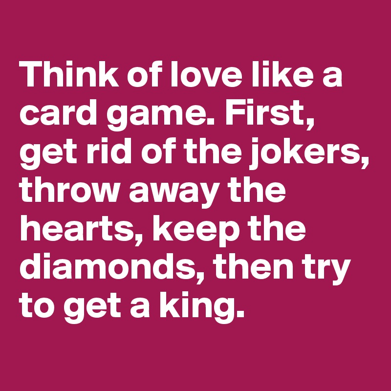Think of love like a card game. First, get rid of the jokers, throw away the hearts, keep the diamonds, then try to get a king.