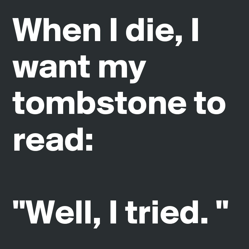 """When I die, I want my tombstone to read:  """"Well, I tried. """""""