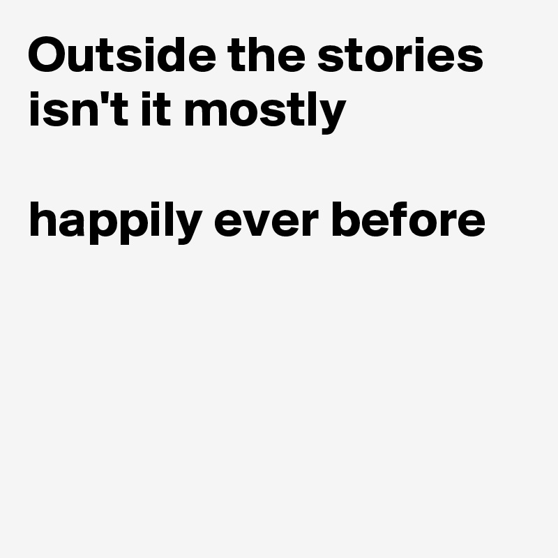 Outside the stories isn't it mostly  happily ever before