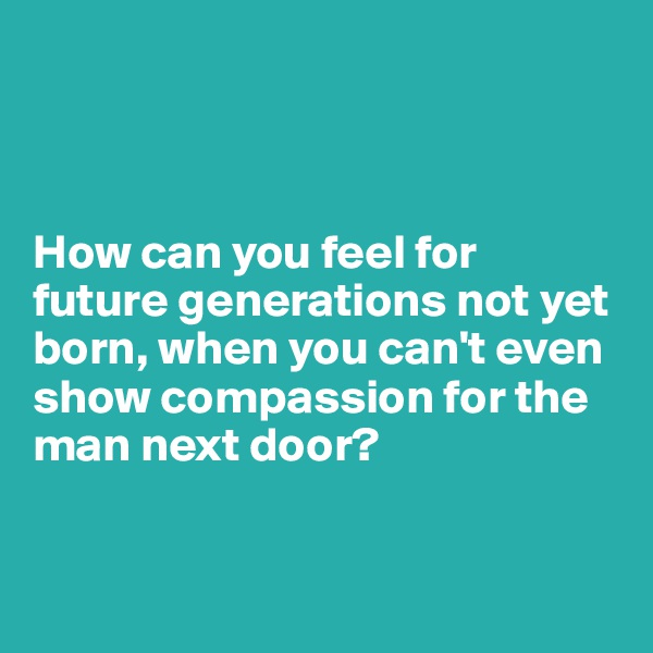 How can you feel for future generations not yet born, when you can't even show compassion for the man next door?
