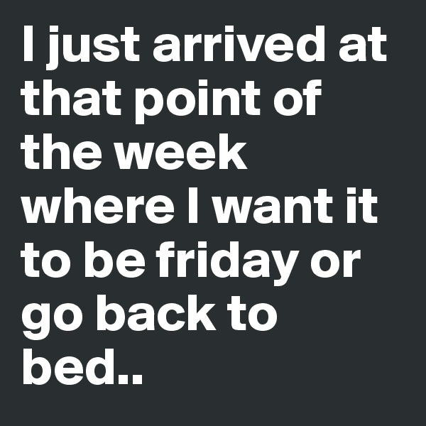 I just arrived at that point of the week where I want it to be friday or go back to bed..