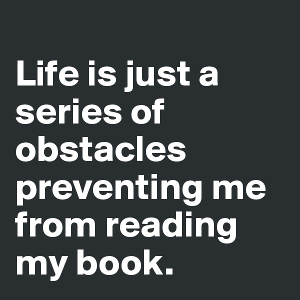 Life is just a series of obstacles preventing me from reading my book.