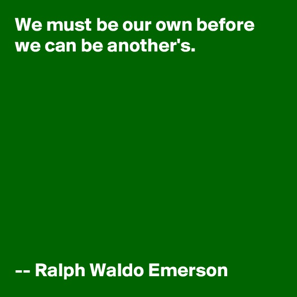 We must be our own before we can be another's.           -- Ralph Waldo Emerson