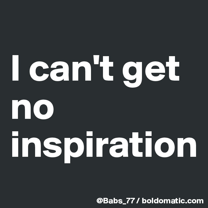 I can't get no inspiration