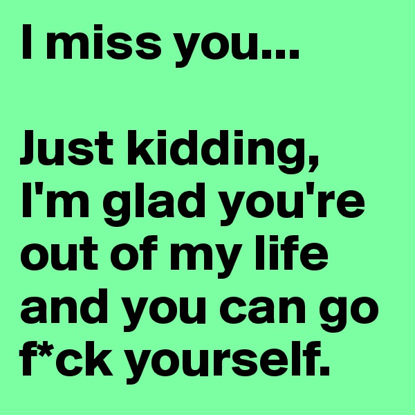 I miss you...   Just kidding, I'm glad you're out of my life and you can go f*ck yourself.