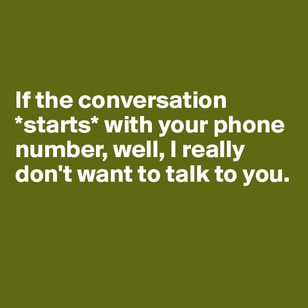 If the conversation *starts* with your phone number, well, I really don't want to talk to you.