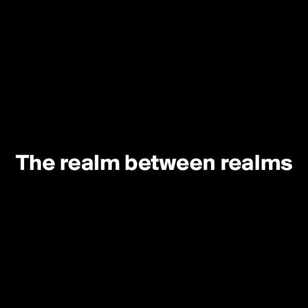 The realm between realms