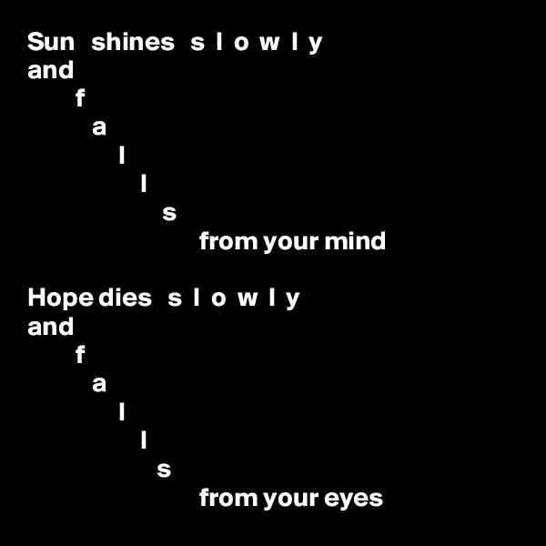Sun   shines   s  l  o  w  l  y and          f             a                  l                      l                          s                                 from your mind  Hope dies   s  l  o  w  l  y and          f             a                  l                      l                         s                                 from your eyes