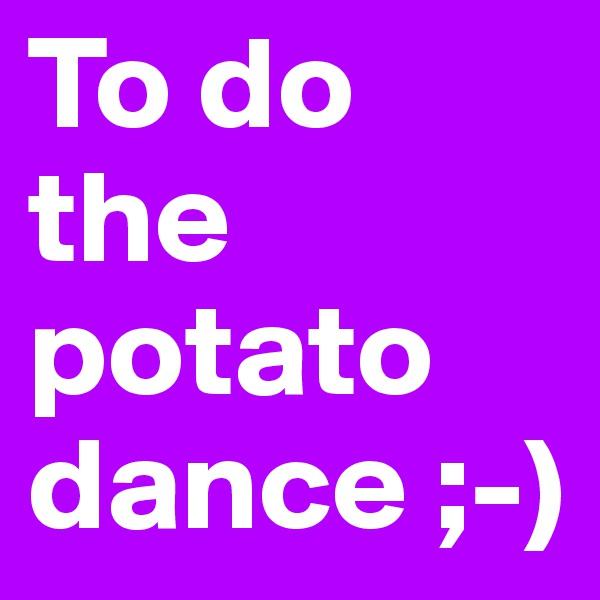 To do the potato dance ;-)