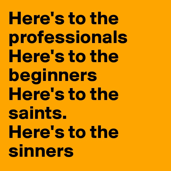 Here's to the professionals Here's to the beginners Here's to the saints. Here's to the sinners