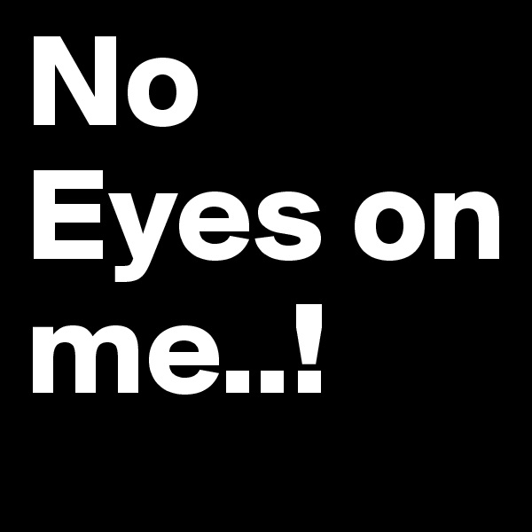 No Eyes on me..!