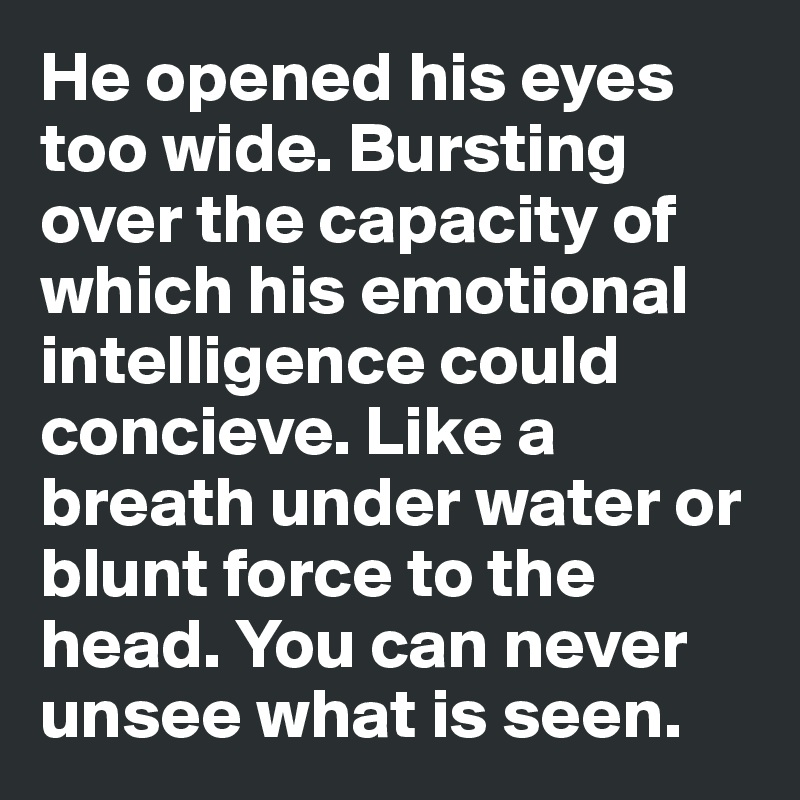 He opened his eyes too wide. Bursting over the capacity of which his emotional intelligence could concieve. Like a breath under water or blunt force to the head. You can never unsee what is seen.