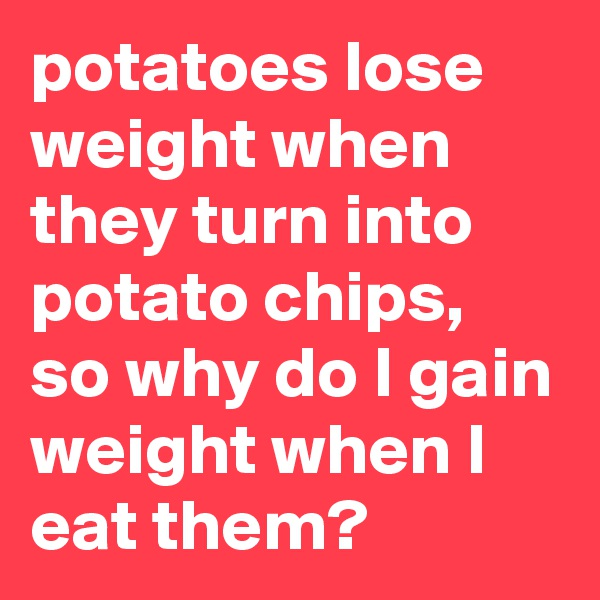 potatoes lose weight when they turn into potato chips, so why do I gain weight when I eat them?