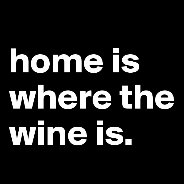 home is where the wine is.