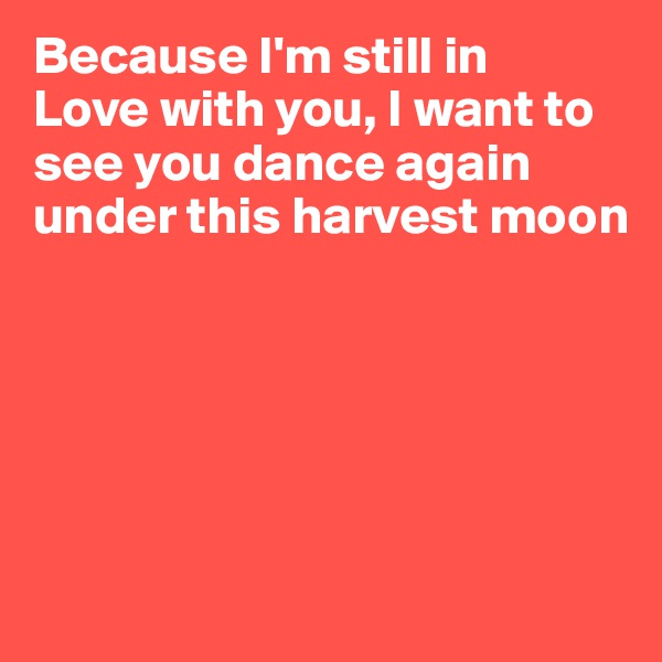 Because I'm still in  Love with you, I want to see you dance again under this harvest moon