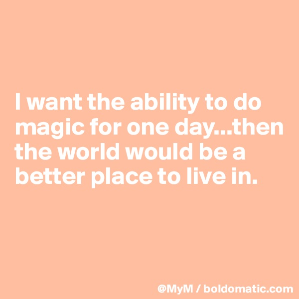 I want the ability to do magic for one day...then the world would be a better place to live in.