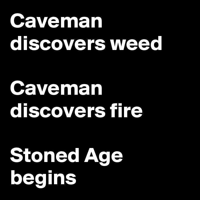 Caveman discovers weed  Caveman discovers fire  Stoned Age begins