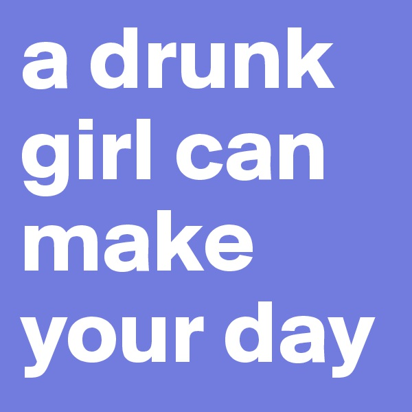 a drunk girl can make your day