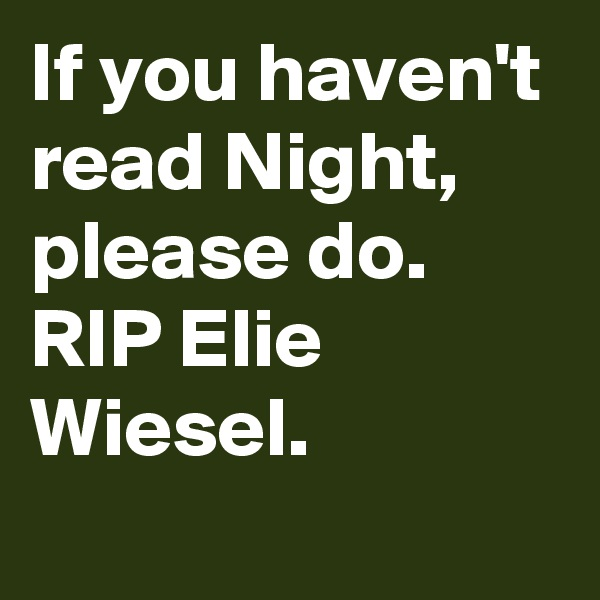 If you haven't read Night, please do.  RIP Elie Wiesel.