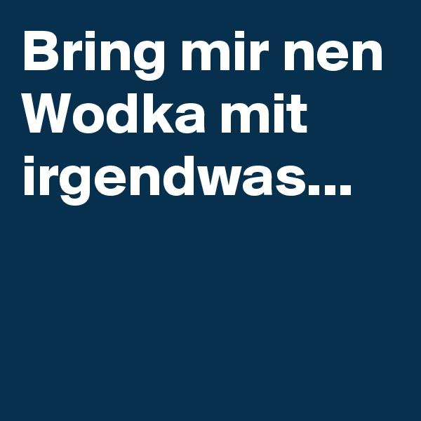 Bring mir nen Wodka mit irgendwas...