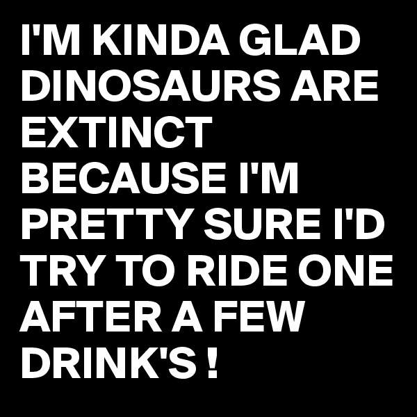 I'M KINDA GLAD DINOSAURS ARE EXTINCT BECAUSE I'M PRETTY SURE I'D TRY TO RIDE ONE AFTER A FEW DRINK'S !
