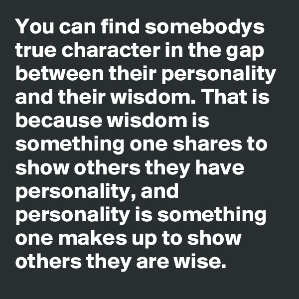 You can find somebodys true character in the gap between their personality and their wisdom. That is because wisdom is something one shares to show others they have personality, and personality is something one makes up to show others they are wise.