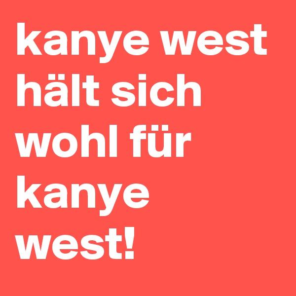kanye west hält sich wohl für kanye west!