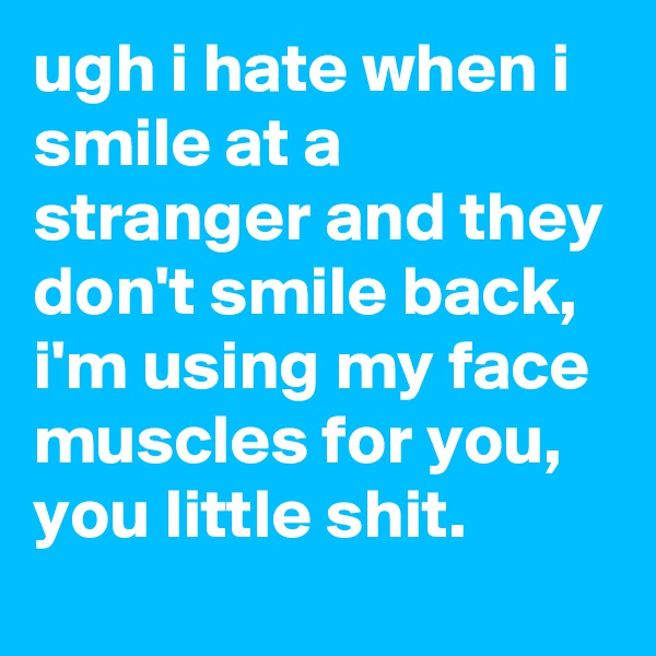 ugh i hate when i smile at a stranger and they don't smile back, i'm using my face muscles for you, you little shit.