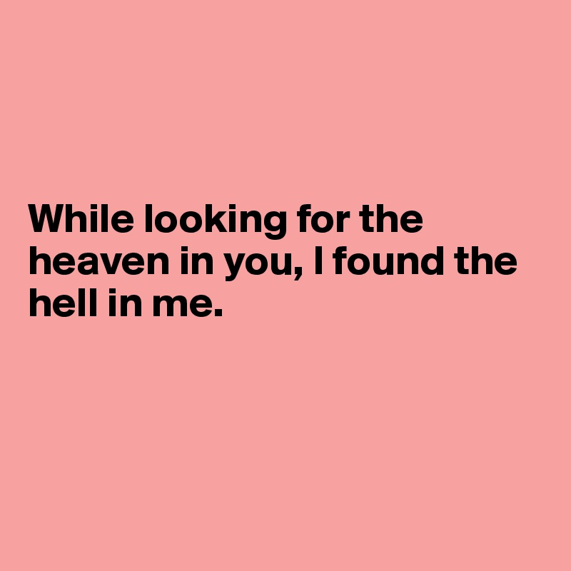 While looking for the heaven in you, I found the hell in me.