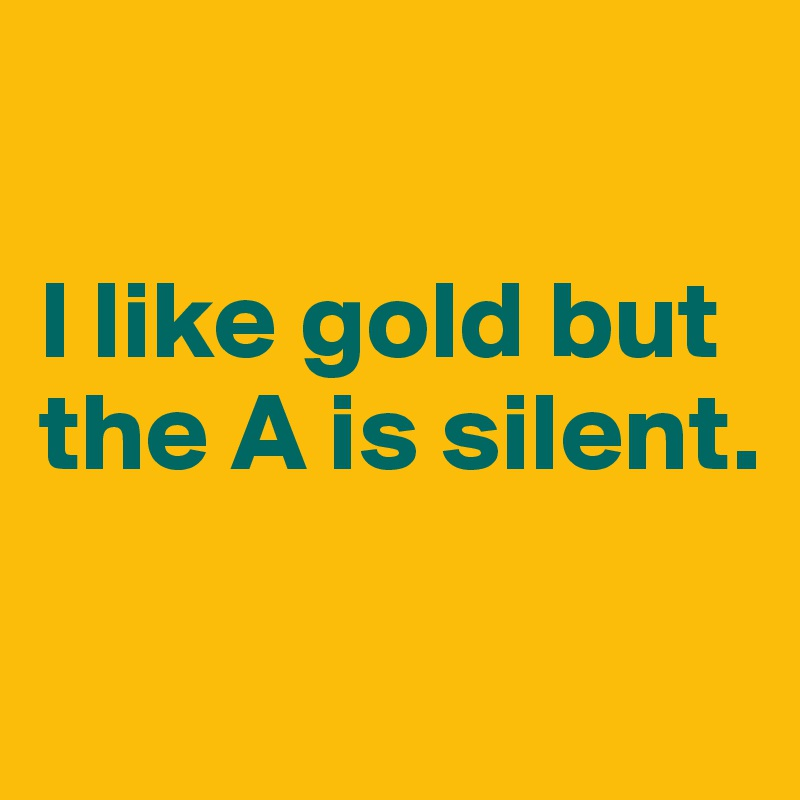 I like gold but the A is silent.