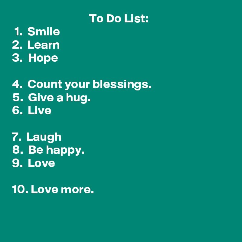 To Do List:  1.  Smile 2.  Learn 3.  Hope  4.  Count your blessings. 5.  Give a hug. 6.  Live  7.  Laugh 8.  Be happy. 9.  Love  10. Love more.