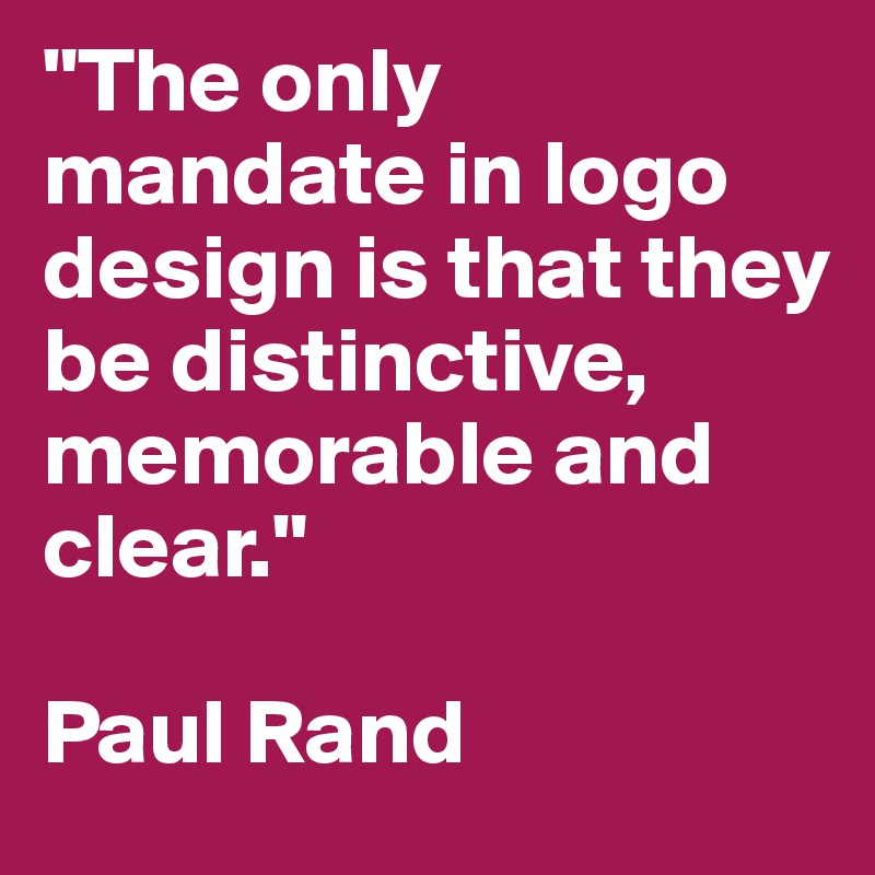 """The only mandate in logo design is that they be distinctive, memorable and clear.""   Paul Rand"