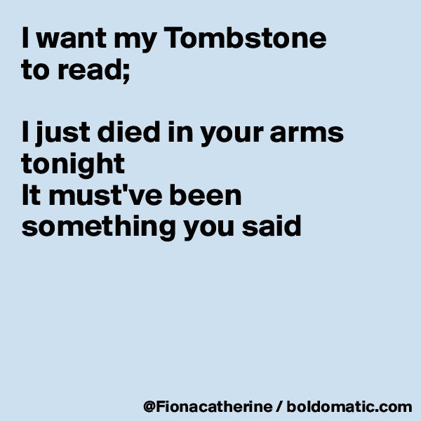 I want my Tombstone to read;  I just died in your arms tonight It must've been something you said