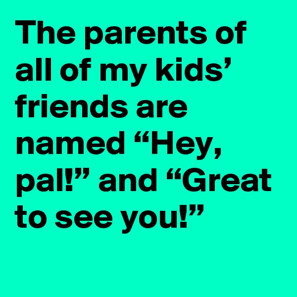 "The parents of all of my kids' friends are named ""Hey, pal!"" and ""Great to see you!"""
