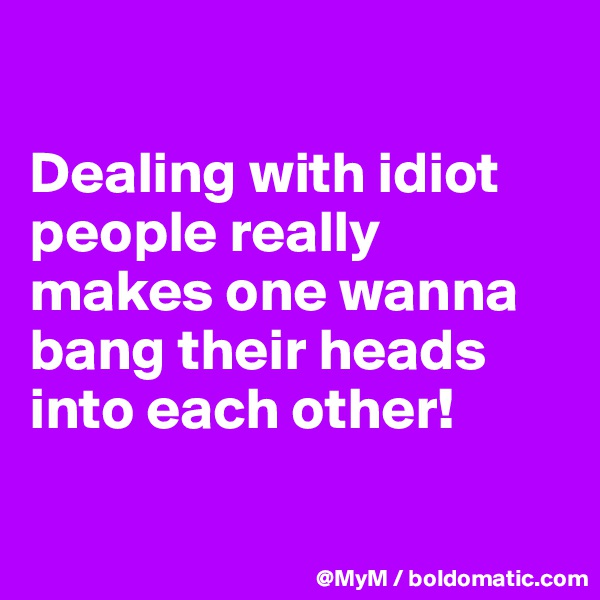 Dealing with idiot people really makes one wanna bang their heads into each other!