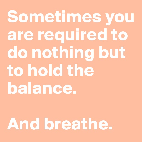 Sometimes you are required to do nothing but to hold the balance.  And breathe.