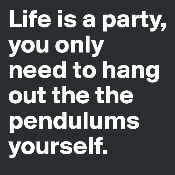 Life is a party, you only need to hang out the the pendulums yourself.