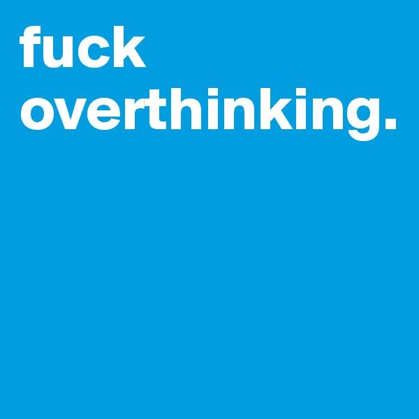 fuck overthinking.