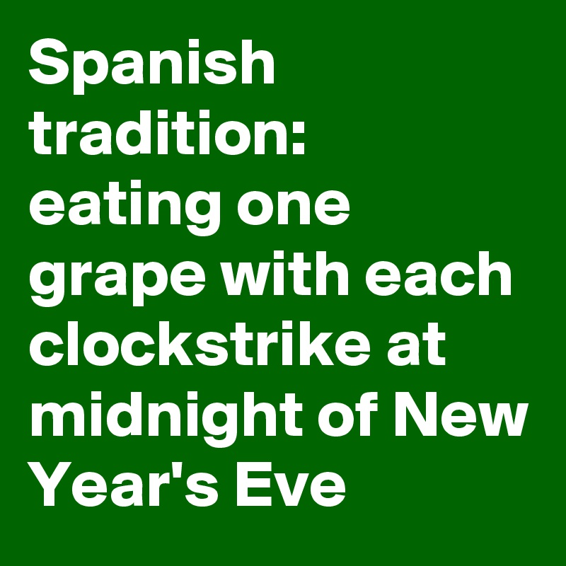 Spanish tradition:  eating one grape with each clockstrike at midnight of New Year's Eve