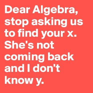 Please excuse me while I overreact irrationally. - Post by ... Dear Math Stop Asking Me To Find Your X