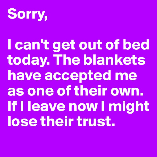 Sorry,  I can't get out of bed today. The blankets have accepted me as one of their own. If I leave now I might lose their trust.