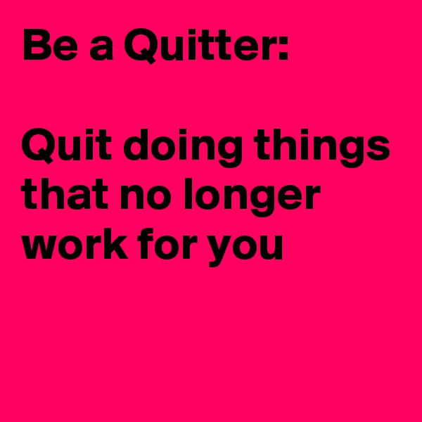 Be a Quitter:  Quit doing things that no longer work for you