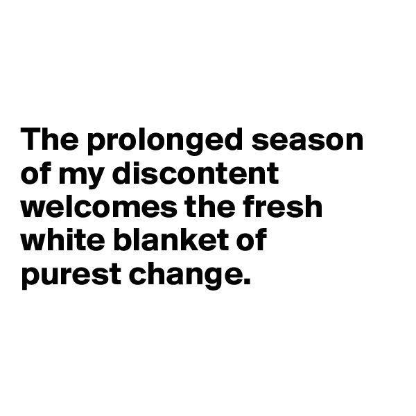 The prolonged season of my discontent welcomes the fresh white blanket of  purest change.