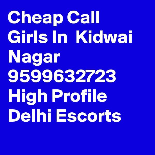 Cheap Call Girls In  Kidwai Nagar      9599632723    High Profile Delhi Escorts