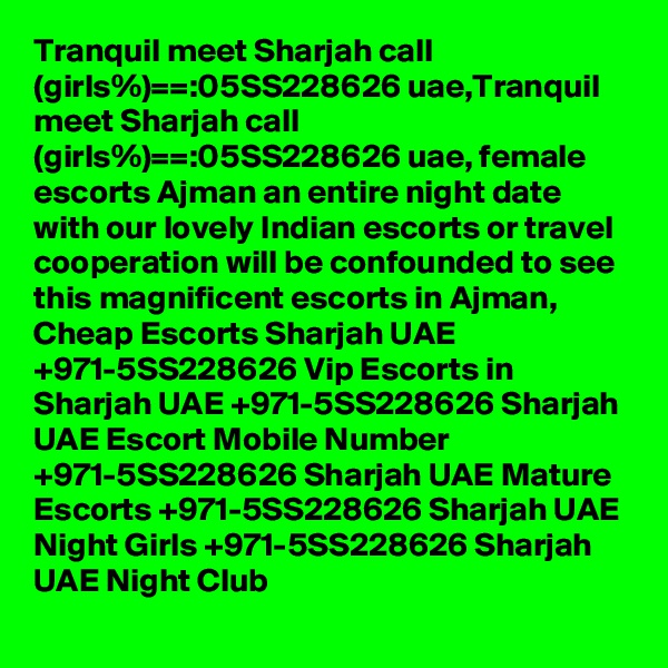 Tranquil meet Sharjah call (girls%)==:05SS228626 uae,Tranquil meet Sharjah call (girls%)==:05SS228626 uae, female escorts Ajman an entire night date with our lovely Indian escorts or travel cooperation will be confounded to see this magnificent escorts in Ajman, Cheap Escorts Sharjah UAE +971-5SS228626 Vip Escorts in Sharjah UAE +971-5SS228626 Sharjah UAE Escort Mobile Number +971-5SS228626 Sharjah UAE Mature Escorts +971-5SS228626 Sharjah UAE Night Girls +971-5SS228626 Sharjah UAE Night Club